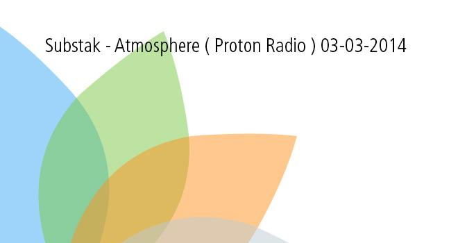 Substak – Atmosphere ( Proton Radio ) 03-03-2014